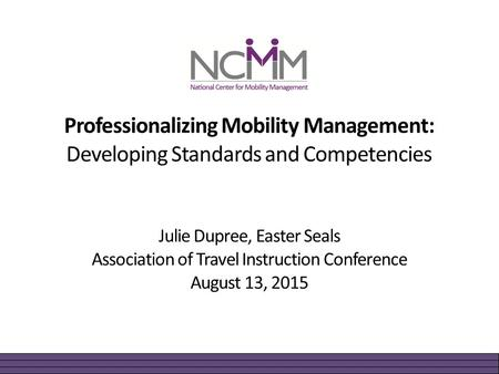 Professionalizing Mobility Management: Developing Standards and Competencies Julie Dupree, Easter Seals Association of Travel Instruction Conference August.