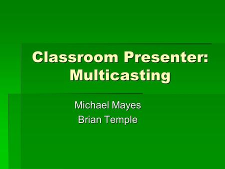 Classroom Presenter: Multicasting Michael Mayes Brian Temple.