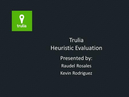 Trulia Heuristic Evaluation Presented by: Raudel Rosales Kevin Rodriguez.