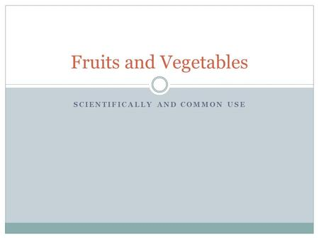 SCIENTIFICALLY AND COMMON USE Fruits and Vegetables.