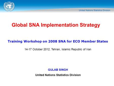Global SNA Implementation Strategy GULAB SINGH United Nations Statistics Division Training Workshop on 2008 SNA for ECO Member States 14-17 October 2012,