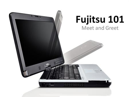 Fujitsu 101 Meet and Greet. What's Under the Hood?