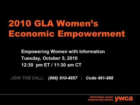 2010 GLA Women's Economic Empowerment Empowering Women with Information Tuesday, October 5, 2010 12:30 pm ET / 11:30 am CT JOIN THE CALL: (866) 910-4857.