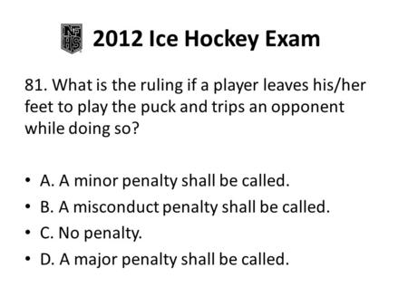 2012 Ice Hockey Exam 81. What is the ruling if a player leaves his/her feet to play the puck and trips an opponent while doing so? A. A minor penalty shall.
