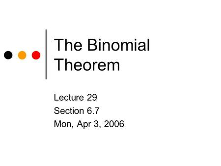 The Binomial Theorem Lecture 29 Section 6.7 Mon, Apr 3, 2006.