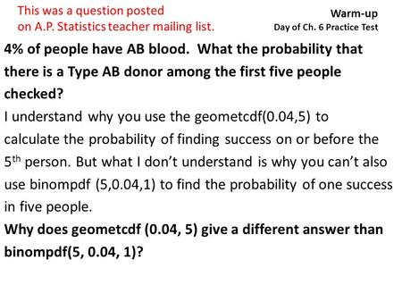 Warm-up Day of Ch. 6 Practice Test 4% of people have AB blood. What the probability that there is a Type AB donor among the first five people checked?