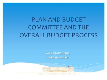 PLAN AND BUDGET COMMITTEE AND THE OVERALL BUDGET PROCESS Yüksel KARADENİZ Legislative Expert.
