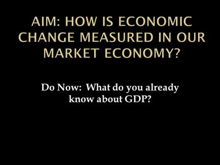 Do Now: What do you already know about GDP?.  Gross Domestic Product (GDP)  What is it?