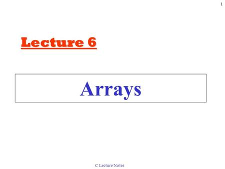 C Lecture Notes 1 Arrays Lecture 6. C Lecture Notes 2 6.1Introduction Arrays –Structures of related data items –Static entity – same size throughout program.