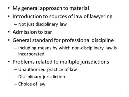 1 My general approach to material Introduction to sources of law of lawyering – Not just disciplinary law Admission to bar General standard for professional.