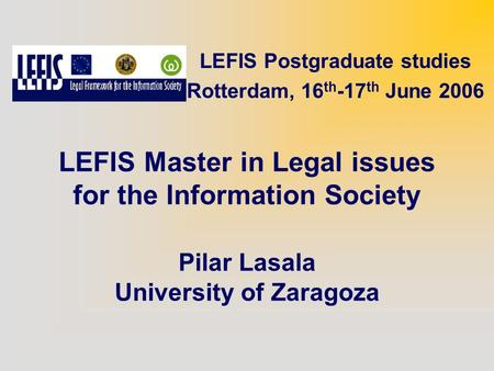 LEFIS Master in Legal issues for the Information Society Pilar Lasala University of Zaragoza LEFIS Postgraduate studies Rotterdam, 16 th -17 th June 2006.