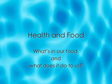 Health and Food What's in our food, and what does it do to us? What's in our food, and what does it do to us?