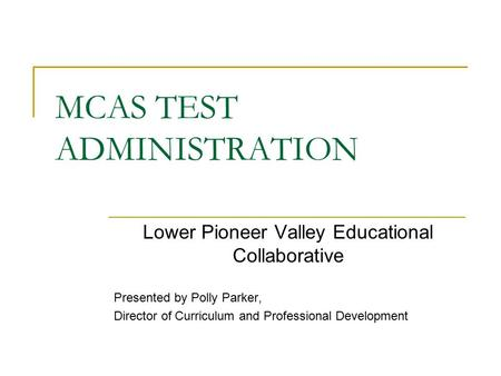 MCAS TEST ADMINISTRATION Lower Pioneer Valley Educational Collaborative Presented by Polly Parker, Director of Curriculum and Professional Development.