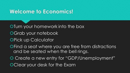 Welcome to Economics!  Turn your homework into the box  Grab your notebook  Pick up Calculator  Find a seat where you are free from distractions and.