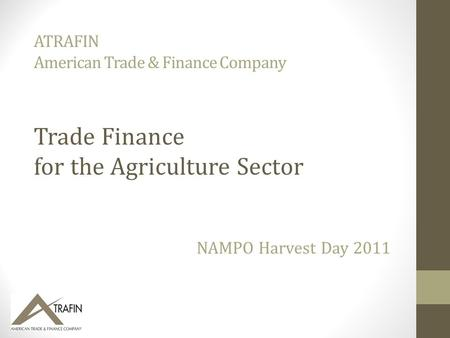 ATRAFIN American Trade & Finance Company NAMPO Harvest Day 2011 Trade Finance for the Agriculture Sector.