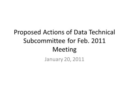 Proposed Actions of Data Technical Subcommittee for Feb. 2011 Meeting January 20, 2011.