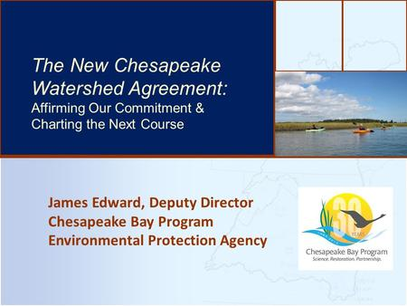 James Edward, Deputy Director Chesapeake Bay Program Environmental Protection Agency The Bay's Health & Future: How it's doing and What's Next The New.