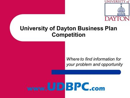 University of Dayton Business Plan Competition Where to find information for your problem and opportunity www. UDBPC. com.
