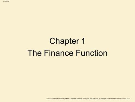 Denzil Watson and Antony Head, Corporate Finance: Principles and Practice, 4 th Edition, © Pearson Education Limited 2007 Slide 1.1 Chapter 1 The Finance.