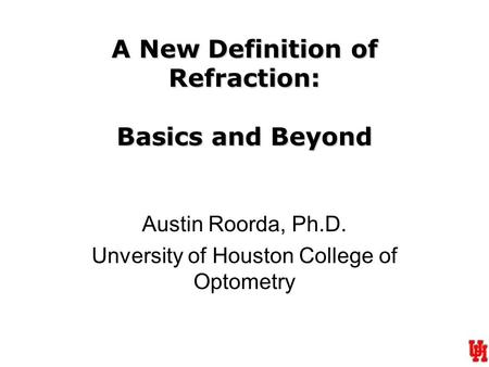 A New Definition of Refraction: Basics and Beyond Austin Roorda, Ph.D. Unversity of Houston College of Optometry.