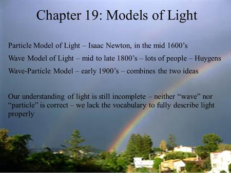 Fa '04 Hopkins Chapter 19: Models of Light Particle Model of Light – Isaac Newton, in the mid 1600's Wave Model of Light – mid to late 1800's – lots of.
