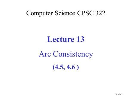 Computer Science CPSC 322 Lecture 13 Arc Consistency (4.5, 4.6 ) Slide 1.