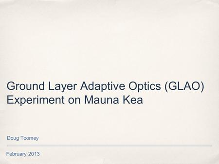 February 2013 Ground Layer Adaptive Optics (GLAO) Experiment on Mauna Kea Doug Toomey.
