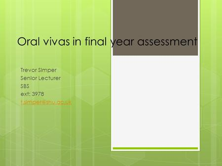 Oral vivas in final year assessment Trevor Simper Senior Lecturer SBS ext: 3978