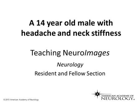 Teaching NeuroImages Neurology Resident and Fellow Section © 2013 American Academy of Neurology A 14 year old male with headache and neck stiffness.