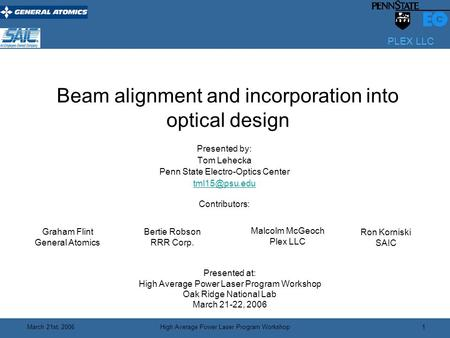 PLEX LLC March 21st, 2006High Average Power Laser Program Workshop 1 Beam alignment and incorporation into optical design Presented by: Tom Lehecka Penn.