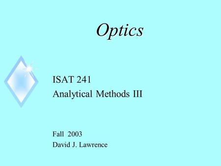 Optics ISAT 241 Analytical Methods III Fall 2003 David J. Lawrence.