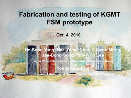 K-D-PR-1100-009 Fabrication and testing of KGMT FSM prototype Oct. 4. 2010 Ho-Soon Yang, Hak-Yong Kihm, Il-Kwon Moon, Jae-Bong Song, Yun-Woo Lee Korea.