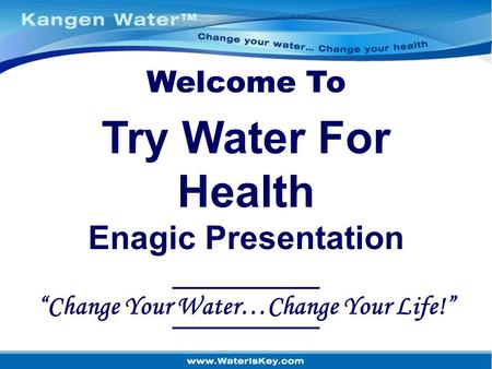 "Welcome To ""Change Your Water…Change Your Life!"" Try Water For Health Enagic Presentation."