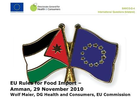 SANCO-D-4 International Questions (bilateral) EU Rules for Food Import – Amman, 29 November 2010 Wolf Maier, DG Health and Consumers, EU Commission.