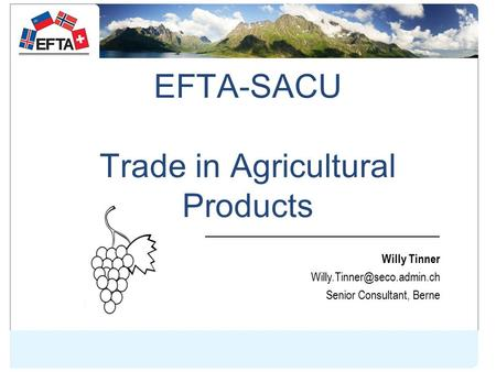 EFTA-SACU Trade in Agricultural Products Willy Tinner Senior Consultant, Berne.