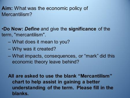 Aim: What was the economic policy of Mercantilism? Do Now: Define and give the significance of the term, mercantilism. –What does it mean to you? –Why.
