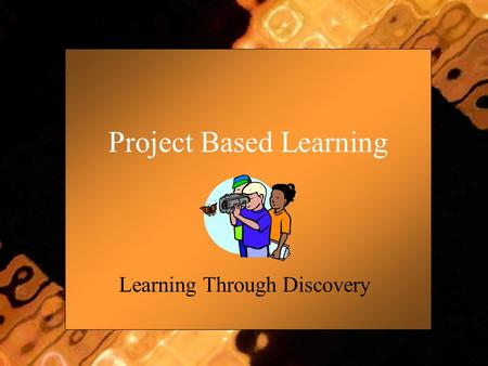 Project Based Learning Learning Through Discovery.