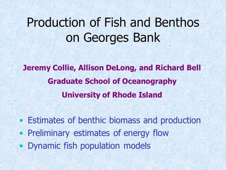 Production of Fish and Benthos on Georges Bank Estimates of benthic biomass and production Preliminary estimates of energy flow Dynamic fish population.
