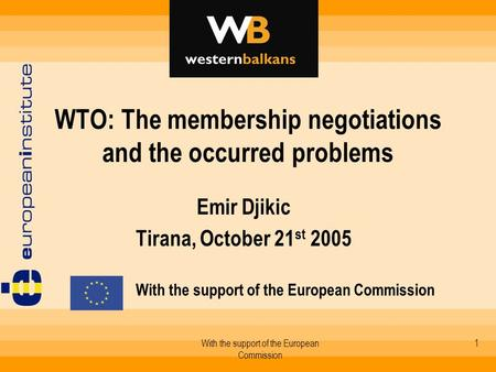 With the support of the European Commission 1 WTO: The membership negotiations and the occurred problems Emir Djikic Tirana, October 21 st 2005 With the.