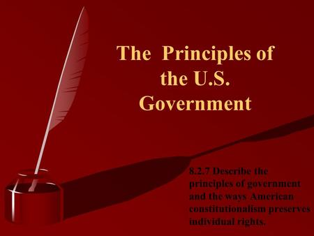 The Principles of the U.S. Government 8.2.7 Describe the principles of government and the ways American constitutionalism preserves individual rights.