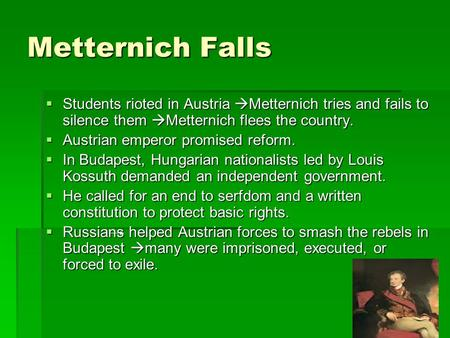 Metternich Falls SSSStudents rioted in Austria Metternich tries and fails to silence them Metternich flees the country. AAAAustrian emperor promised.
