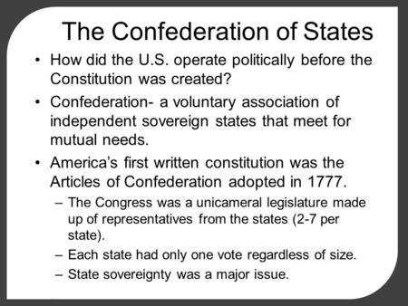 The Confederation of States How did the U.S. operate politically before the Constitution was created? Confederation- a voluntary association of independent.