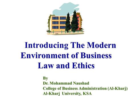The Modern Environment of Business Law and Ethics Introducing The Modern Environment of Business Law and Ethics By Dr. Mohammad Naushad College of Business.