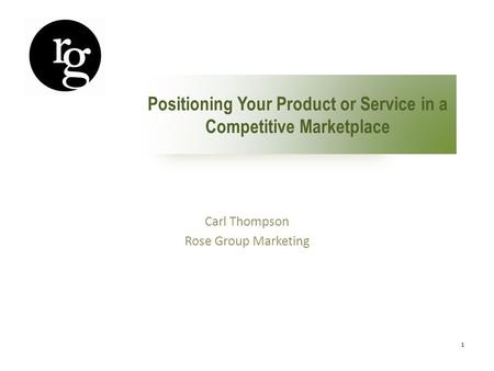 1 Positioning Your Product or Service in a Competitive Marketplace Carl Thompson Rose Group Marketing.