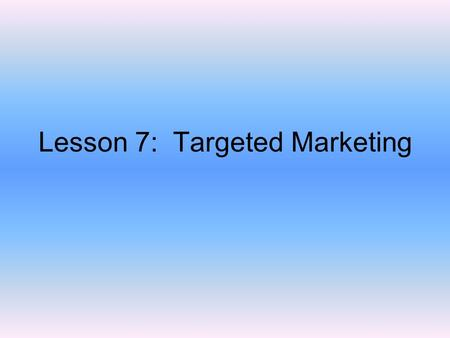 Lesson 7: Targeted Marketing. Objectives Design a direct mail campaign based on market segments to gather information about specific customers Identify.
