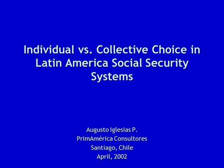 Individual vs. Collective Choice in Latin America Social Security Systems Augusto Iglesias P. PrimAmérica Consultores Santiago, Chile April, 2002.