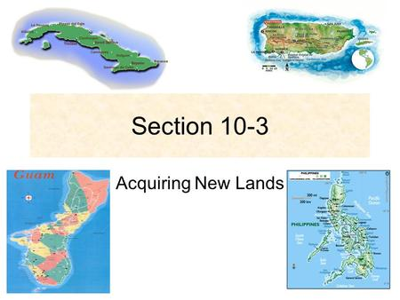 Section 10-3 Acquiring New Lands. Ruling Puerto Rico Foraker Act- (1900) Ended military rule in Puerto Rico and set up a civil government.
