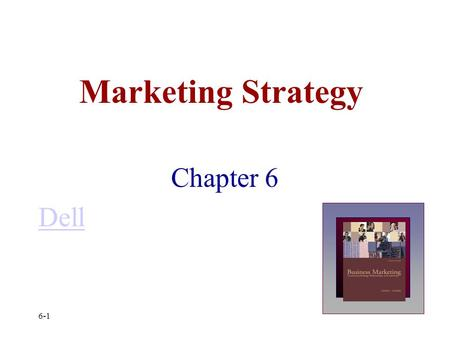 Marketing Strategy Chapter 6 Dell 6-1. Business Marketing Topics Key Elements of Business Strategy SWOT Analysis The Five Forces of Competition Sustainable.