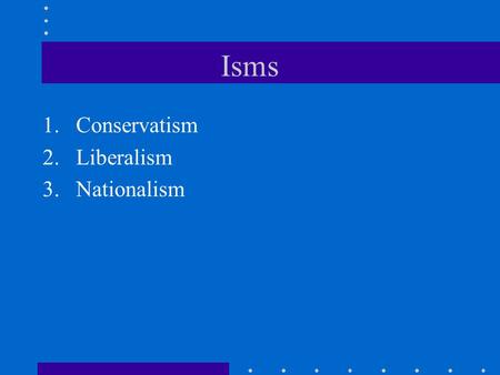Isms 1.Conservatism 2.Liberalism 3.Nationalism. The Congress of Vienna (September 1, 1814 – June 9, 1815)