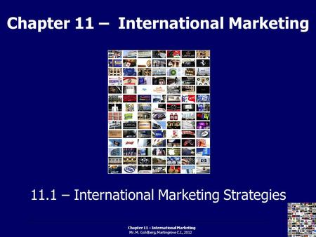 Chapter 11 – International Marketing Mr. M. Goldberg, Martingrove C.I., 2012 Chapter 11 – International Marketing 11.1 – International Marketing Strategies.